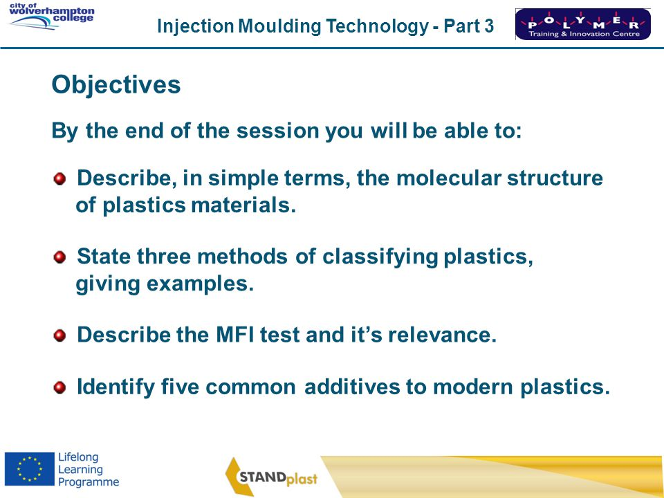 Injection Moulding Technology - Part 3 CoWC 0410 Describe, in simple terms, the molecular structure of plastics materials. State three methods of clas