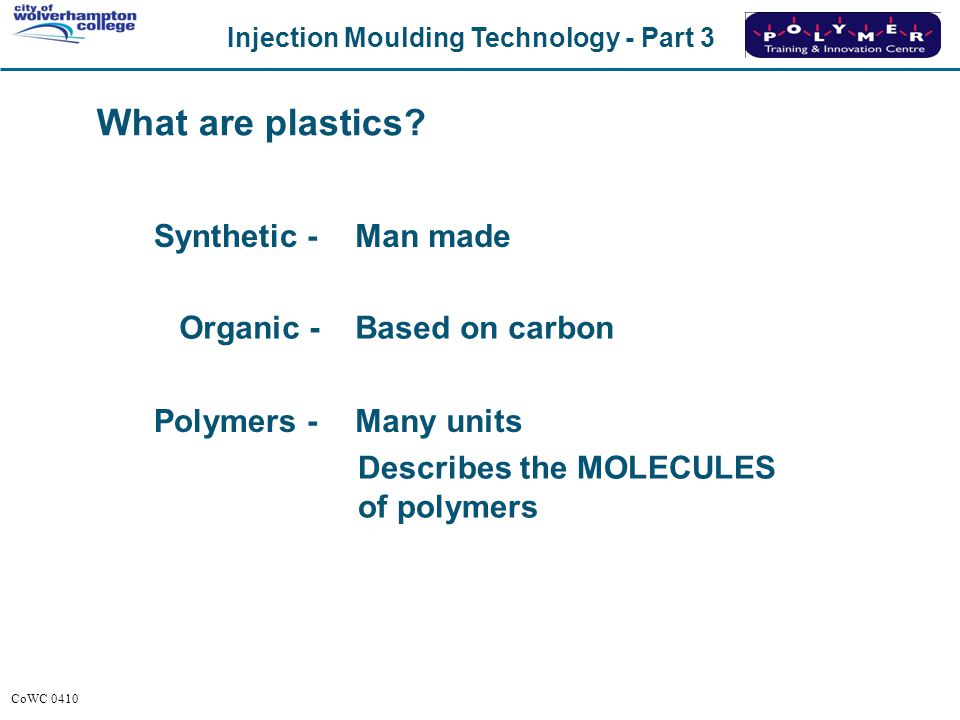 Injection Moulding Technology - Part 3 CoWC 0410 What are plastics? Synthetic -Man made Organic -Based on carbon Polymers - Describes the MOLECULES of