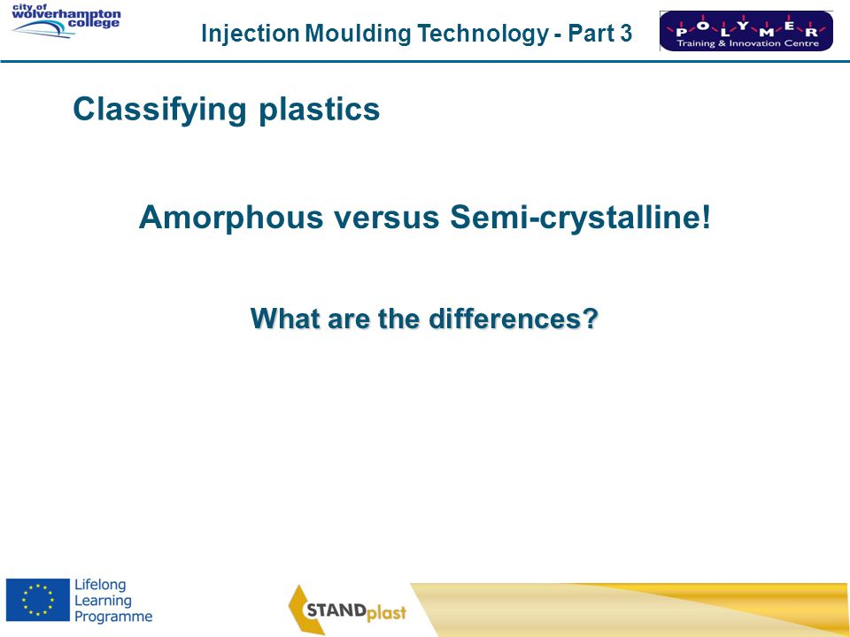 Injection Moulding Technology - Part 3 CoWC 0410 Amorphous versus Semi-crystalline! What are the differences? Classifying plastics