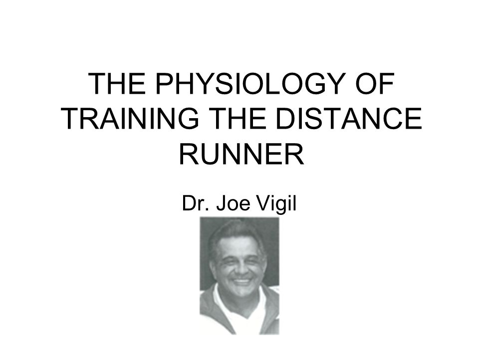 THE PHYSIOLOGY OF TRAINING THE DISTANCE RUNNER Dr. Joe Vigil