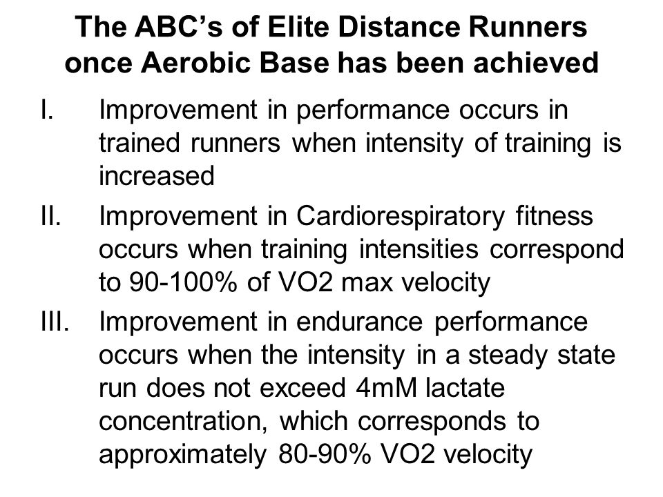The ABC's of Elite Distance Runners once Aerobic Base has been achieved I.Improvement in performance occurs in trained runners when intensity of training is increased II.Improvement in Cardiorespiratory fitness occurs when training intensities correspond to 90-100% of VO2 max velocity III.Improvement in endurance performance occurs when the intensity in a steady state run does not exceed 4mM lactate concentration, which corresponds to approximately 80-90% VO2 velocity