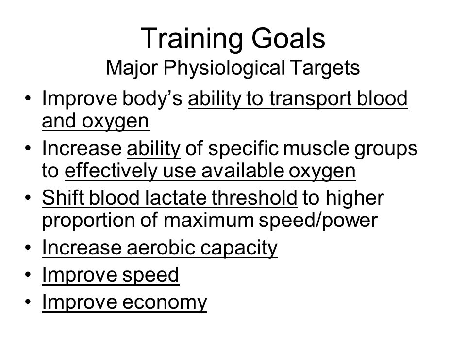 Training Goals Major Physiological Targets Improve body's ability to transport blood and oxygen Increase ability of specific muscle groups to effectively use available oxygen Shift blood lactate threshold to higher proportion of maximum speed/power Increase aerobic capacity Improve speed Improve economy