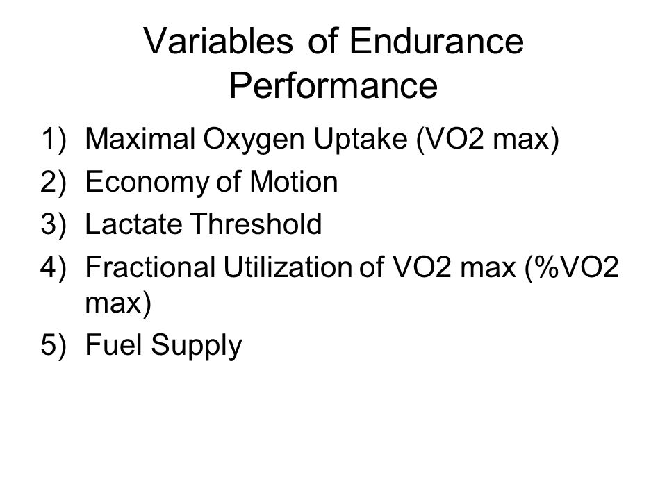 Variables of Endurance Performance 1)Maximal Oxygen Uptake (VO2 max) 2)Economy of Motion 3)Lactate Threshold 4)Fractional Utilization of VO2 max (%VO2 max) 5)Fuel Supply