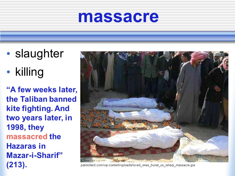 massacre slaughter killing patdollard.com/wp-content/uploads/loved_ones_burial_us_ishaqi_massacre.jpe A few weeks later, the Taliban banned kite fighting.