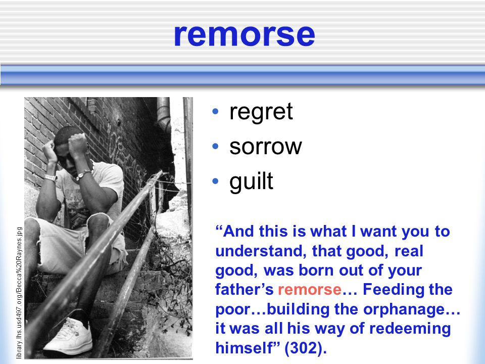 remorse regret sorrow guilt library.lhs.usd497.org/Becca%20Raynes.jpg And this is what I want you to understand, that good, real good, was born out of your father's remorse… Feeding the poor…building the orphanage… it was all his way of redeeming himself (302).
