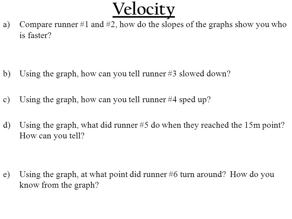 Velocity a)Compare runner #1 and #2, how do the slopes of the graphs show you who is faster.