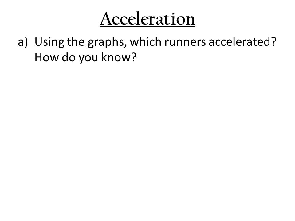Acceleration a)Using the graphs, which runners accelerated? How do you know?