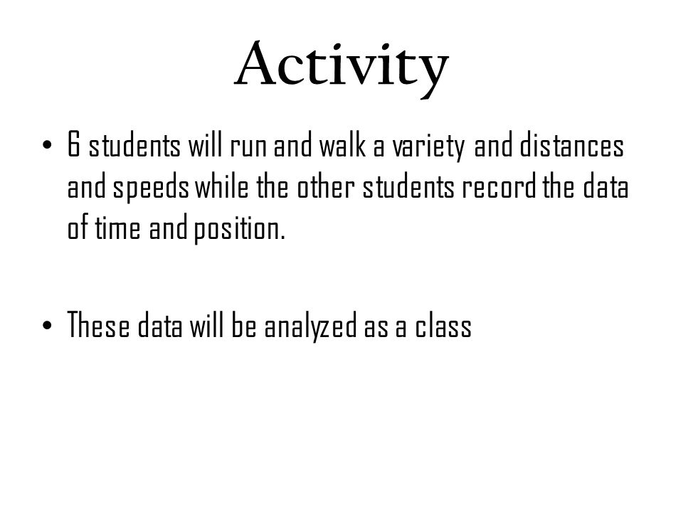 Activity 6 students will run and walk a variety and distances and speeds while the other students record the data of time and position.