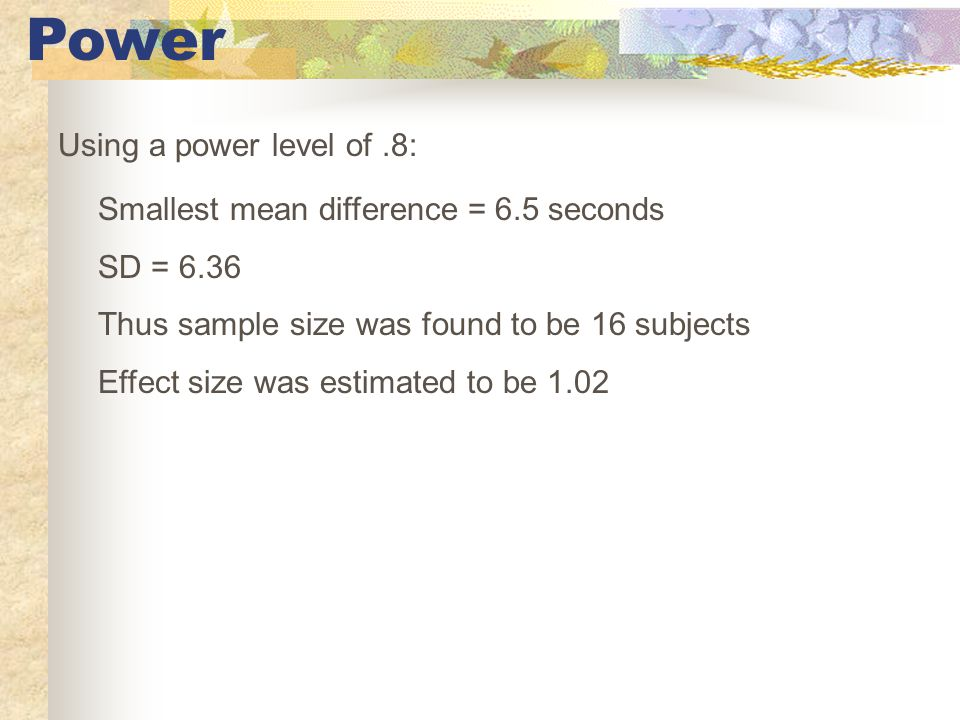 Power Using a power level of.8: Smallest mean difference = 6.5 seconds SD = 6.36 Thus sample size was found to be 16 subjects Effect size was estimated to be 1.02