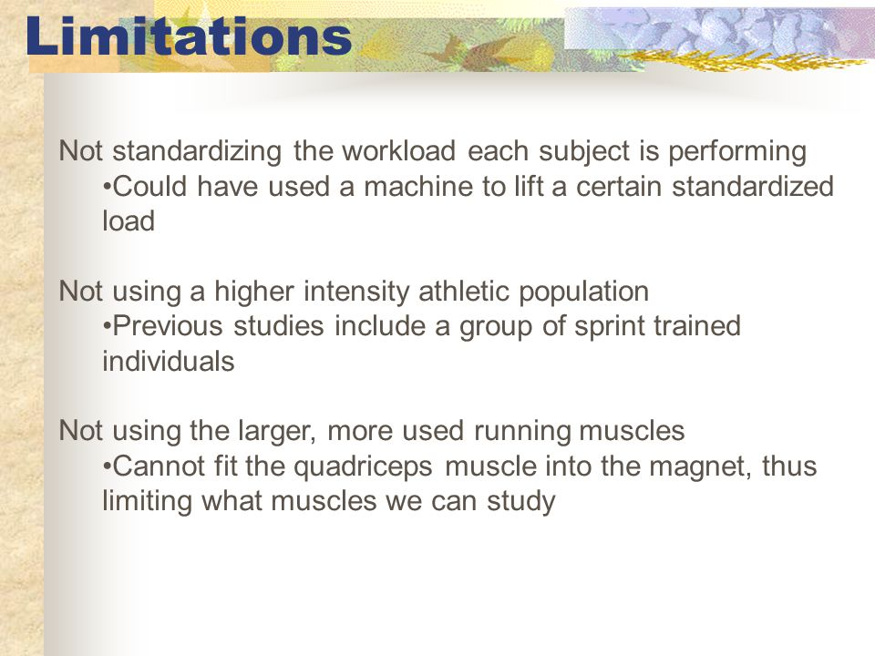 Limitations Not standardizing the workload each subject is performing Could have used a machine to lift a certain standardized load Not using a higher intensity athletic population Previous studies include a group of sprint trained individuals Not using the larger, more used running muscles Cannot fit the quadriceps muscle into the magnet, thus limiting what muscles we can study