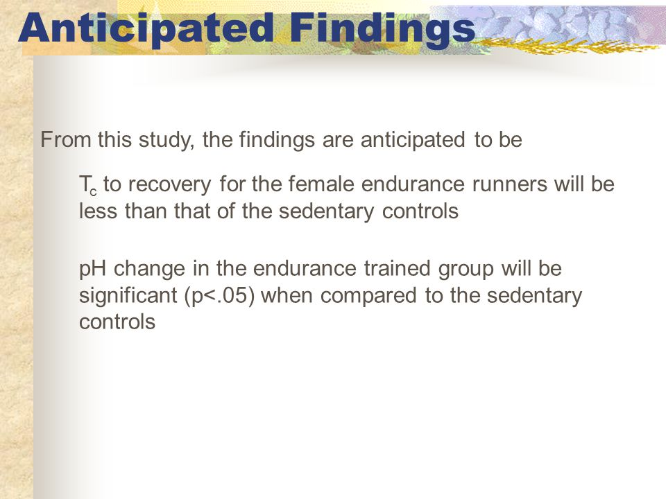 Anticipated Findings From this study, the findings are anticipated to be T c to recovery for the female endurance runners will be less than that of the sedentary controls pH change in the endurance trained group will be significant (p<.05) when compared to the sedentary controls