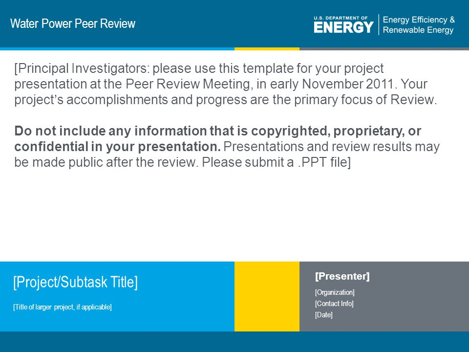 1 | Program Name or Ancillary Texteere.energy.gov Water Power Peer Review [Project/Subtask Title] [Presenter] [Organization] [Contact Info] [Date] [Title of larger project, if applicable] [Principal Investigators: please use this template for your project presentation at the Peer Review Meeting, in early November 2011.