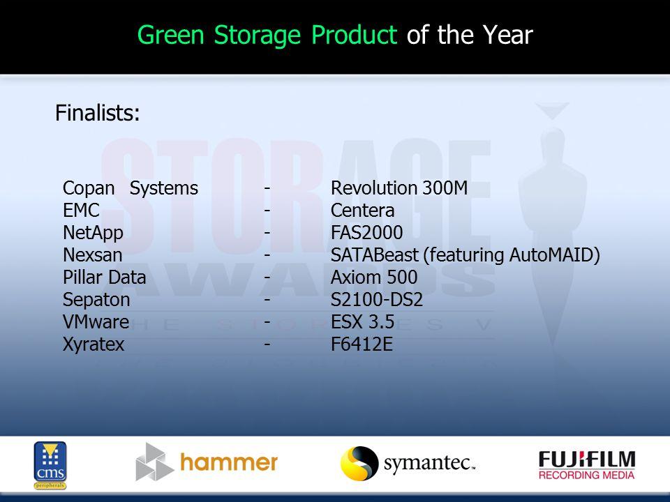 Green Storage Product of the Year Finalists: CopanSystems-Revolution 300M EMC-Centera NetApp-FAS2000 Nexsan-SATABeast (featuring AutoMAID) Pillar Data-Axiom 500 Sepaton-S2100-DS2 VMware-ESX 3.5 Xyratex-F6412E