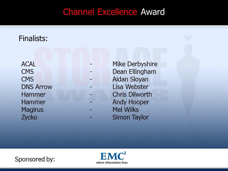 Channel Excellence Award Finalists: ACAL-Mike Derbyshire CMS-Dean Ellingham CMS-Aidan Sloyan DNS Arrow- Lisa Webster Hammer- Chris Dilworth Hammer-Andy Hooper Magirus- Mel Wilks Zycko-Simon Taylor Sponsored by: