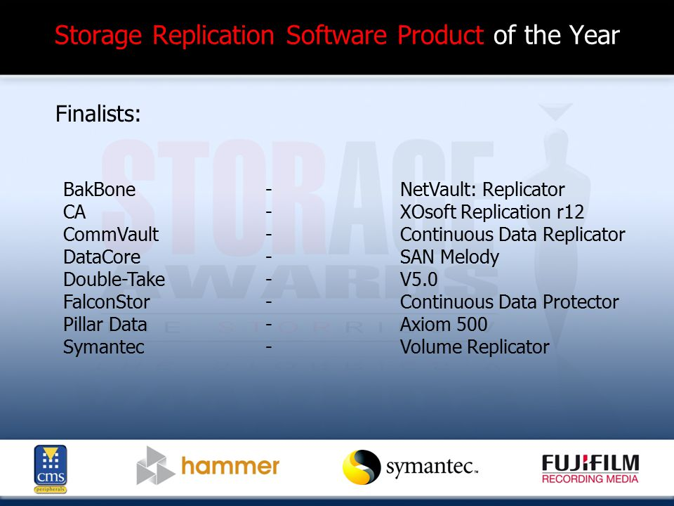 Storage Replication Software Product of the Year Finalists: BakBone-NetVault: Replicator CA-XOsoft Replication r12 CommVault-Continuous Data Replicator DataCore-SAN Melody Double-Take -V5.0 FalconStor -Continuous Data Protector Pillar Data -Axiom 500 Symantec -Volume Replicator