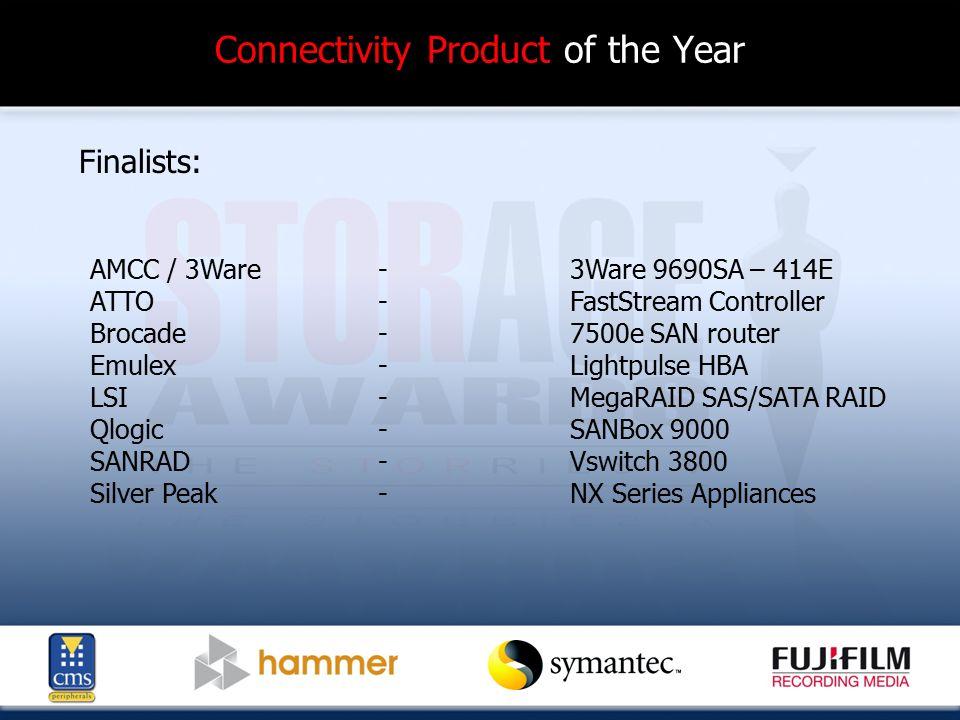 Connectivity Product of the Year Finalists: AMCC / 3Ware - 3Ware 9690SA – 414E ATTO-FastStream Controller Brocade-7500e SAN router Emulex -Lightpulse HBA LSI-MegaRAID SAS/SATA RAID Qlogic - SANBox 9000 SANRAD-Vswitch 3800 Silver Peak-NX Series Appliances