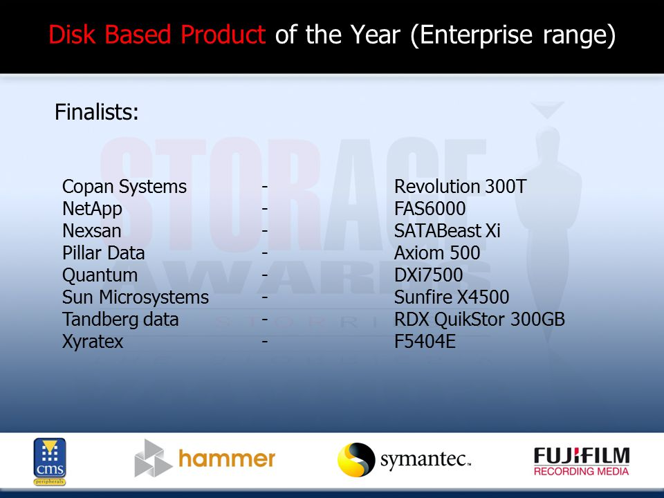 Disk Based Product of the Year (Enterprise range) Finalists: Copan Systems-Revolution 300T NetApp - FAS6000 Nexsan - SATABeast Xi Pillar Data-Axiom 500 Quantum-DXi7500 Sun Microsystems-Sunfire X4500 Tandberg data -RDX QuikStor 300GB Xyratex-F5404E