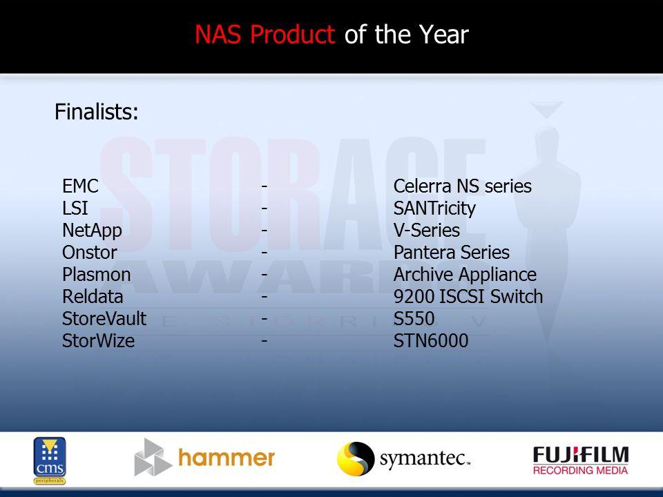 NAS Product of the Year Finalists: EMC - Celerra NS series LSI-SANTricity NetApp - V-Series Onstor - Pantera Series Plasmon-Archive Appliance Reldata-9200 ISCSI Switch StoreVault-S550 StorWize-STN6000