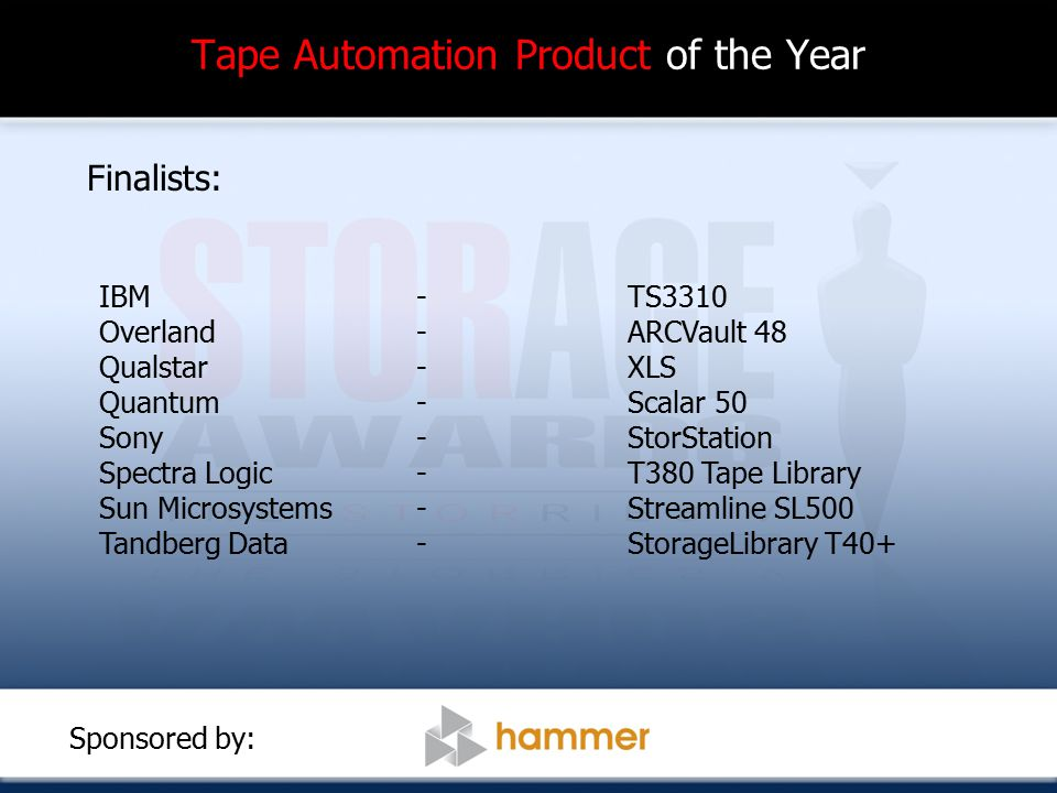 Tape Automation Product of the Year Finalists: IBM-TS3310 Overland-ARCVault 48 Qualstar-XLS Quantum - Scalar 50 Sony -StorStation Spectra Logic - T380 Tape Library Sun Microsystems-Streamline SL500 Tandberg Data-StorageLibrary T40+ Sponsored by: