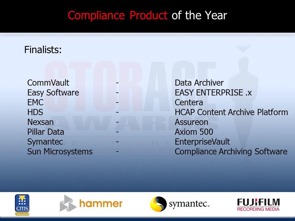 Compliance Product of the Year Finalists: CommVault - Data Archiver Easy Software - EASY ENTERPRISE.x EMC -Centera HDS-HCAP Content Archive Platform Nexsan - Assureon Pillar Data-Axiom 500 Symantec - EnterpriseVault Sun Microsystems-Compliance Archiving Software