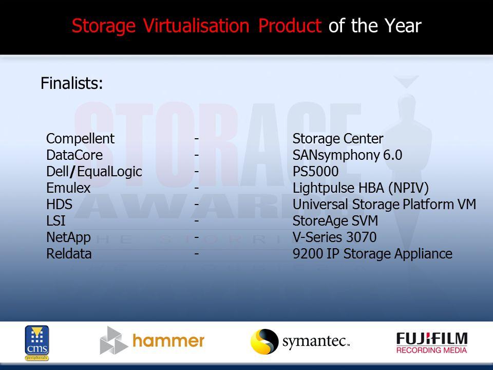 Storage Virtualisation Product of the Year Finalists: Compellent-Storage Center DataCore-SANsymphony 6.0 Dell/EqualLogic-PS5000 Emulex-Lightpulse HBA (NPIV) HDS-Universal Storage Platform VM LSI-StoreAge SVM NetApp-V-Series 3070 Reldata-9200 IP Storage Appliance
