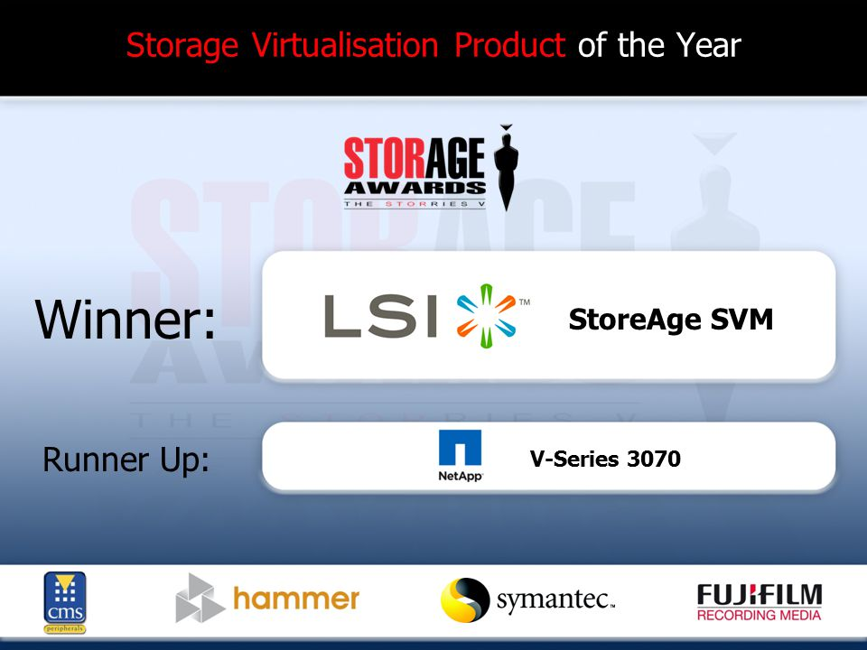 Storage Virtualisation Product of the Year Winner: Runner Up: StoreAge SVM V-Series 3070