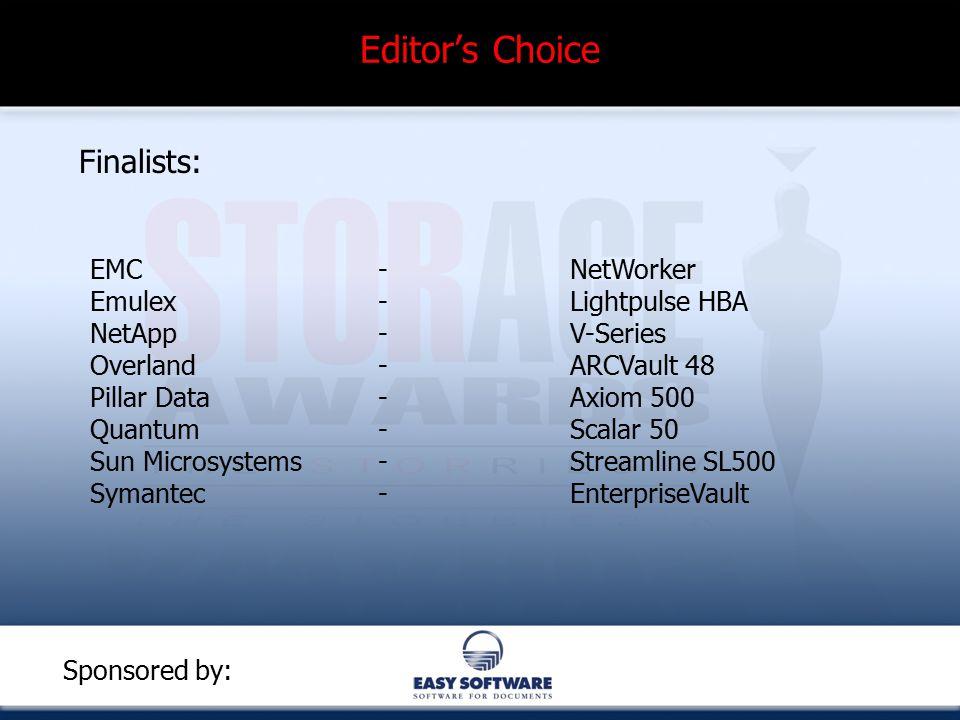 Editor's Choice Finalists: EMC - NetWorker Emulex -Lightpulse HBA NetApp - V-Series Overland-ARCVault 48 Pillar Data - Axiom 500 Quantum - Scalar 50 Sun Microsystems-Streamline SL500 Symantec - EnterpriseVault Sponsored by: