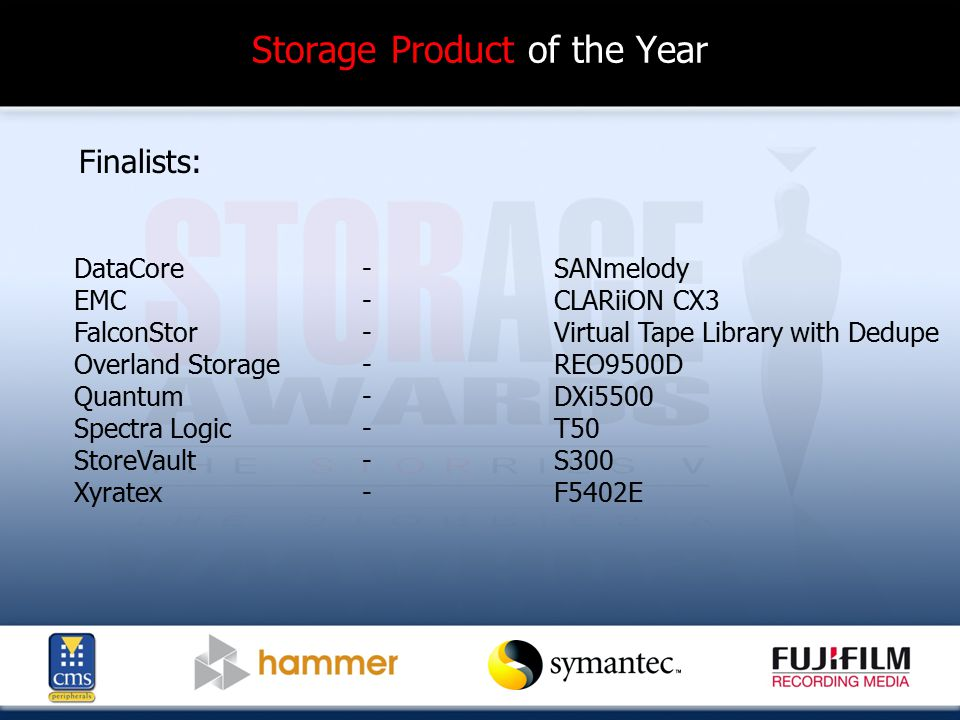 Storage Product of the Year Finalists: DataCore-SANmelody EMC-CLARiiON CX3 FalconStor-Virtual Tape Library with Dedupe Overland Storage-REO9500D Quantum- DXi5500 Spectra Logic-T50 StoreVault-S300 Xyratex-F5402E