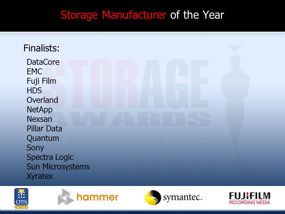 Storage Manufacturer of the Year Finalists: DataCore EMC Fuji Film HDS Overland NetApp Nexsan Pillar Data Quantum Sony Spectra Logic Sun Microsystems Xyratex