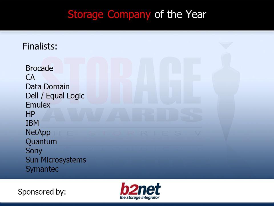 Storage Company of the Year Finalists: Brocade CA Data Domain Dell / Equal Logic Emulex HP IBM NetApp Quantum Sony Sun Microsystems Symantec Sponsored by: