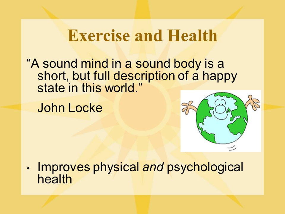 Exercise and Health A sound mind in a sound body is a short, but full description of a happy state in this world. John Locke Improves physical and psychological health