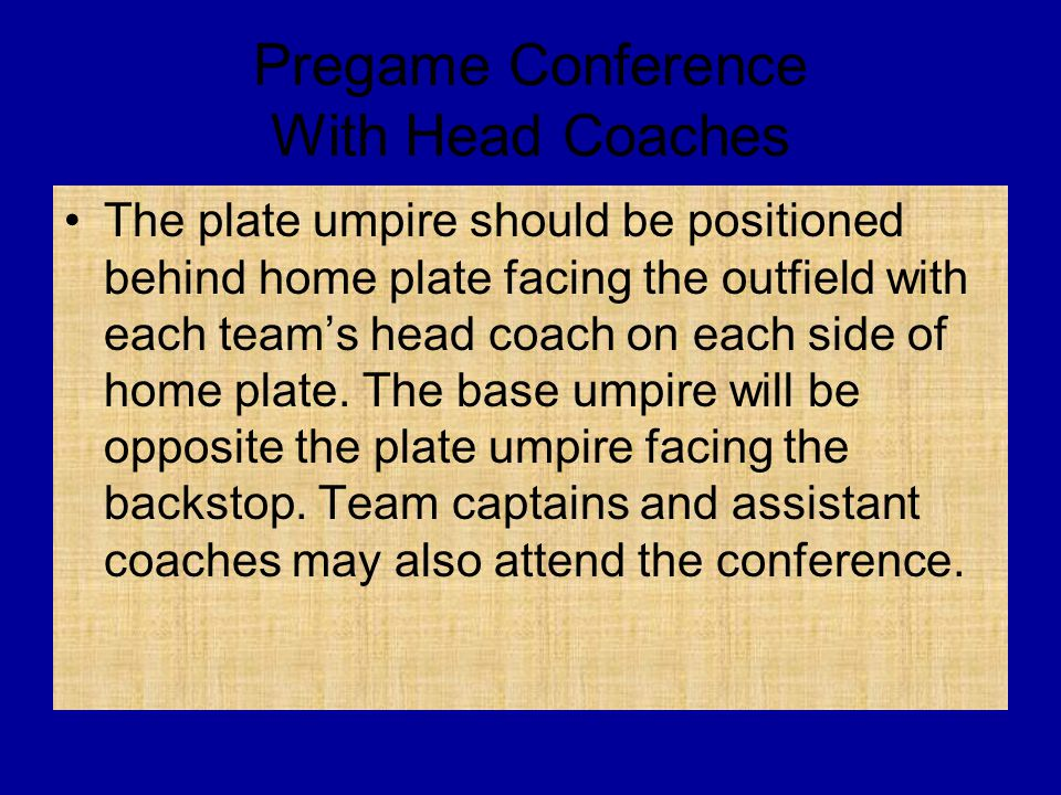 Pregame Conference With Head Coaches The plate umpire should be positioned behind home plate facing the outfield with each team's head coach on each s