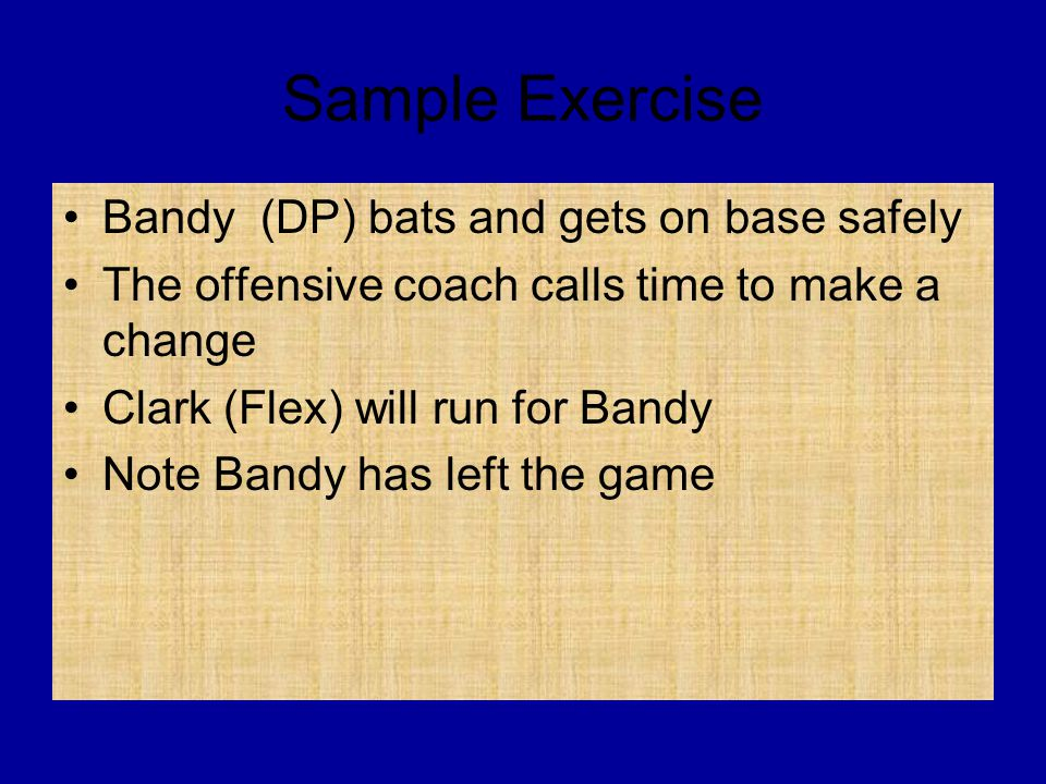 Sample Exercise Bandy (DP) bats and gets on base safely The offensive coach calls time to make a change Clark (Flex) will run for Bandy Note Bandy has left the game