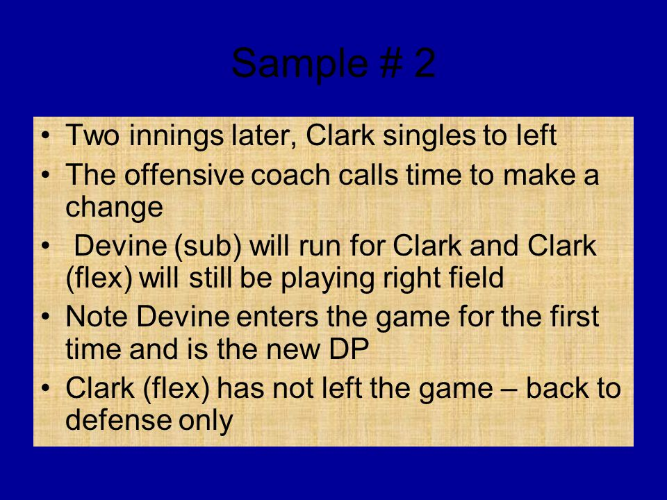 Sample # 2 Two innings later, Clark singles to left The offensive coach calls time to make a change Devine (sub) will run for Clark and Clark (flex) w