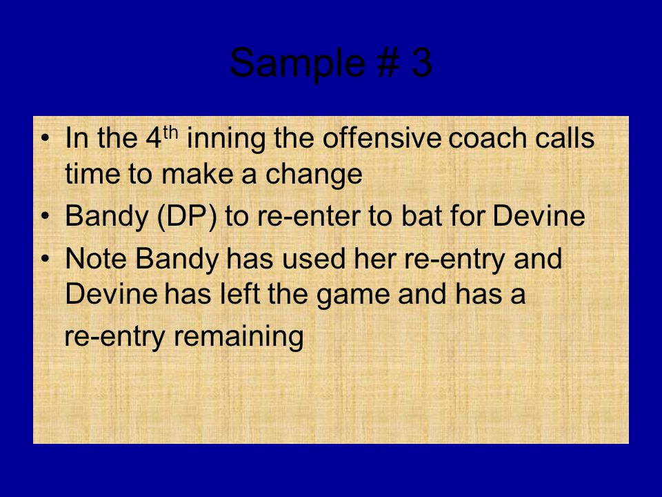Sample # 3 In the 4 th inning the offensive coach calls time to make a change Bandy (DP) to re-enter to bat for Devine Note Bandy has used her re-entry and Devine has left the game and has a re-entry remaining
