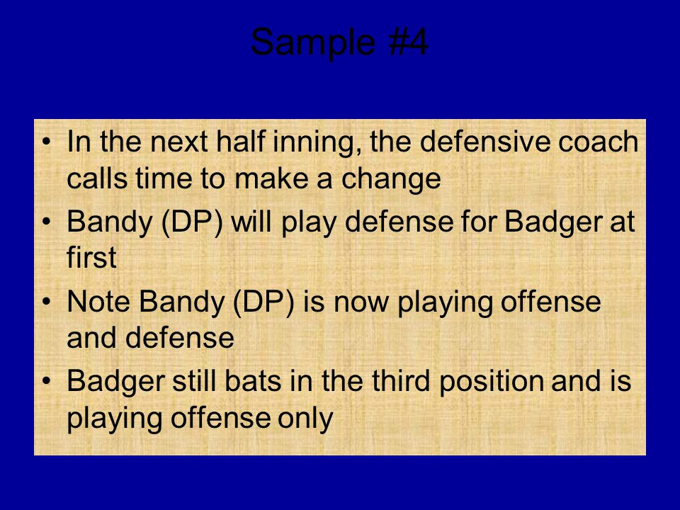 Sample #4 In the next half inning, the defensive coach calls time to make a change Bandy (DP) will play defense for Badger at first Note Bandy (DP) is now playing offense and defense Badger still bats in the third position and is playing offense only