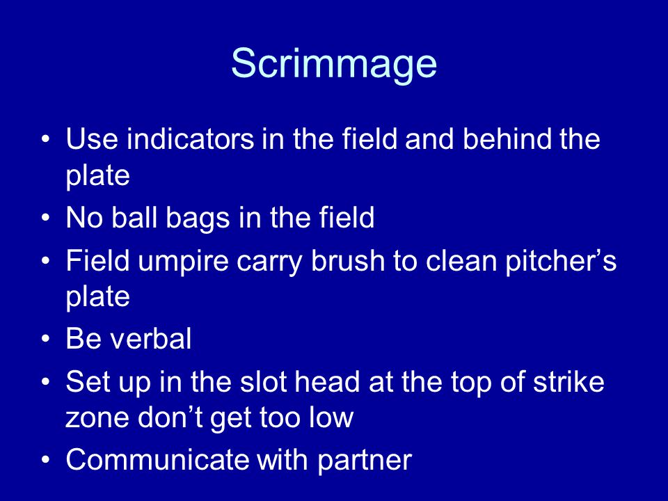 Scrimmage Give proper signals Call balls or strikes (don't explain unless you are asked, low, high, inside, outside ) Be sure ball is back in circle before you call time Take mask off and move out from behind the plate Don't turn your back to the ball