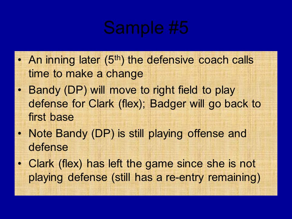 Sample #5 An inning later (5 th ) the defensive coach calls time to make a change Bandy (DP) will move to right field to play defense for Clark (flex); Badger will go back to first base Note Bandy (DP) is still playing offense and defense Clark (flex) has left the game since she is not playing defense (still has a re-entry remaining)