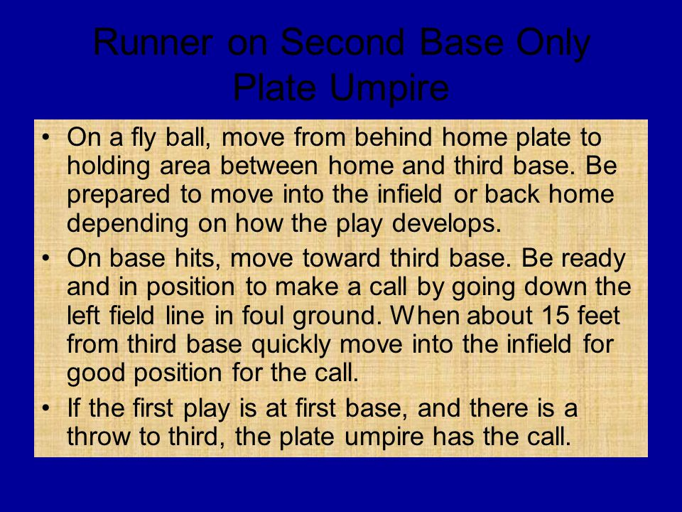 Runner on Second Base Only Plate Umpire On a fly ball, move from behind home plate to holding area between home and third base. Be prepared to move in