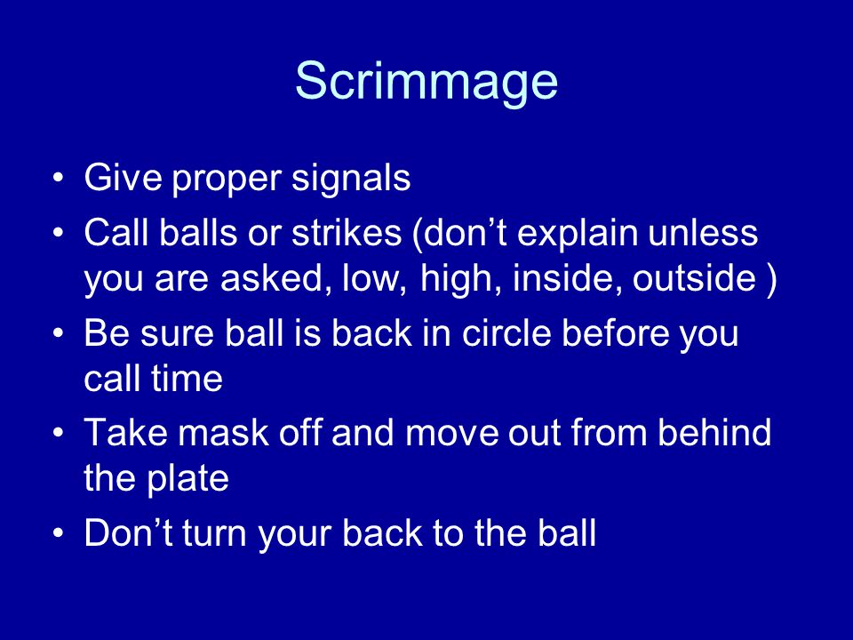 Scrimmage Give proper signals Call balls or strikes (don't explain unless you are asked, low, high, inside, outside ) Be sure ball is back in circle b
