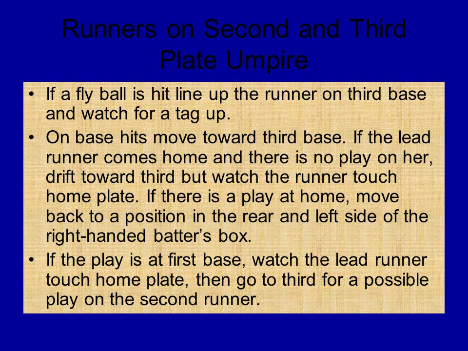 Runners on Second and Third Plate Umpire If a fly ball is hit line up the runner on third base and watch for a tag up. On base hits move toward third