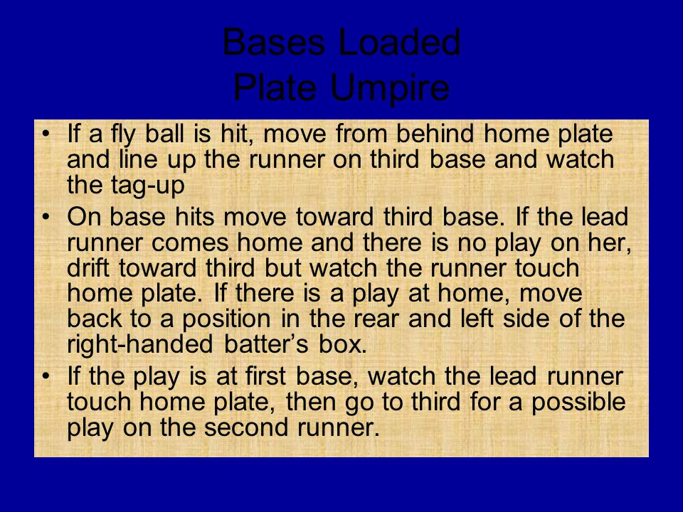Bases Loaded Plate Umpire If a fly ball is hit, move from behind home plate and line up the runner on third base and watch the tag-up On base hits move toward third base.