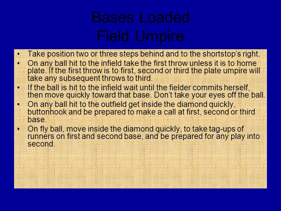 Bases Loaded Field Umpire Take position two or three steps behind and to the shortstop's right.