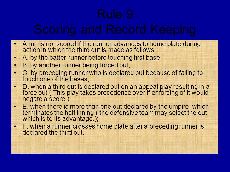 Rule 9 Scoring and Record Keeping A run is not scored if the runner advances to home plate during action in which the third out is made as follows: A.