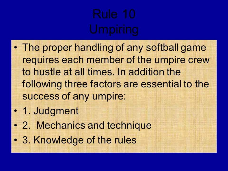 Rule 10 Umpiring The proper handling of any softball game requires each member of the umpire crew to hustle at all times.
