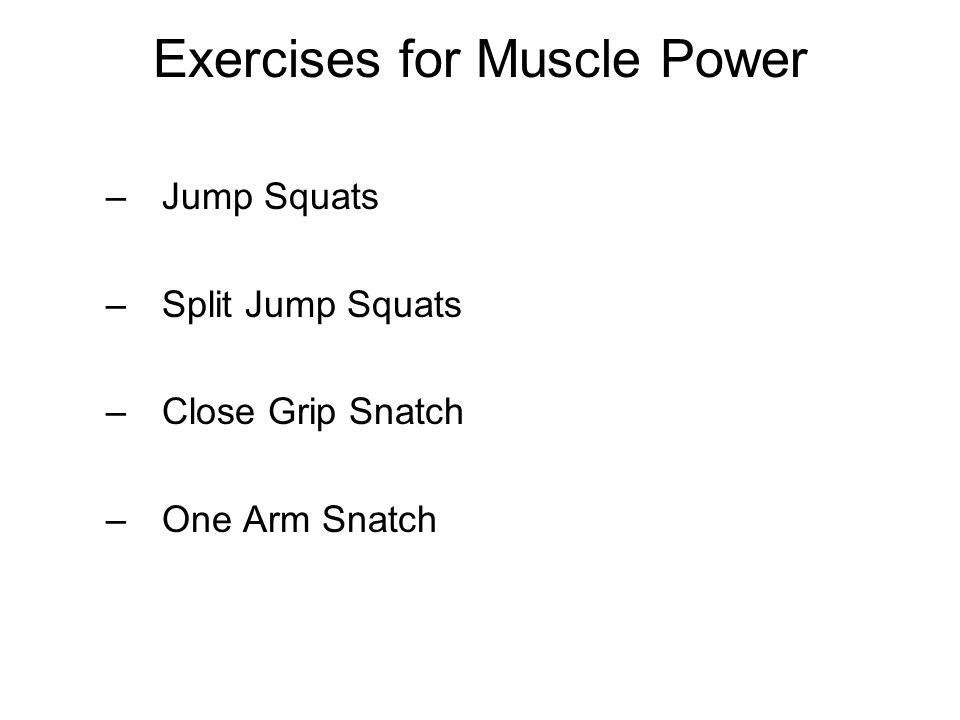 Exercises for Muscle Power –Jump Squats –Split Jump Squats –Close Grip Snatch –One Arm Snatch