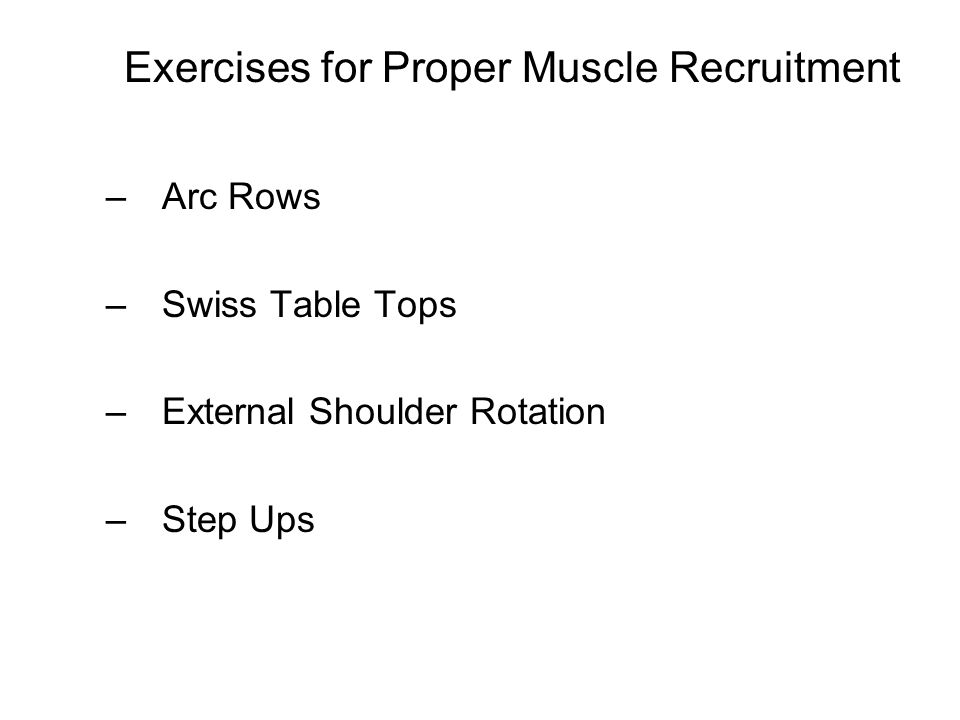 Exercises for Proper Muscle Recruitment –Arc Rows –Swiss Table Tops –External Shoulder Rotation –Step Ups