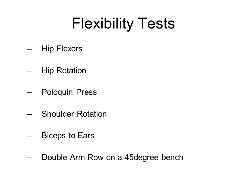Flexibility Tests –Hip Flexors –Hip Rotation –Poloquin Press –Shoulder Rotation –Biceps to Ears –Double Arm Row on a 45degree bench