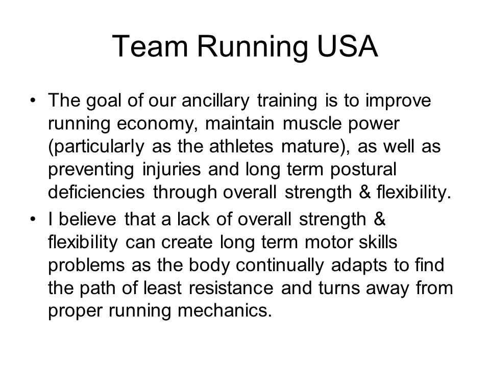 Team Running USA The goal of our ancillary training is to improve running economy, maintain muscle power (particularly as the athletes mature), as well as preventing injuries and long term postural deficiencies through overall strength & flexibility.