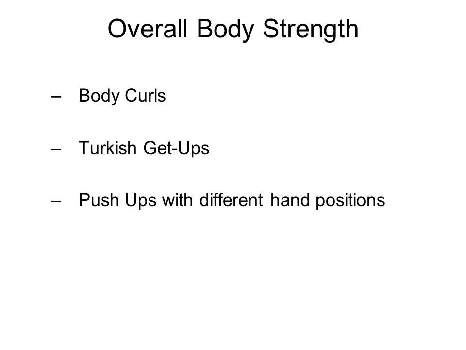 Overall Body Strength –Body Curls –Turkish Get-Ups –Push Ups with different hand positions